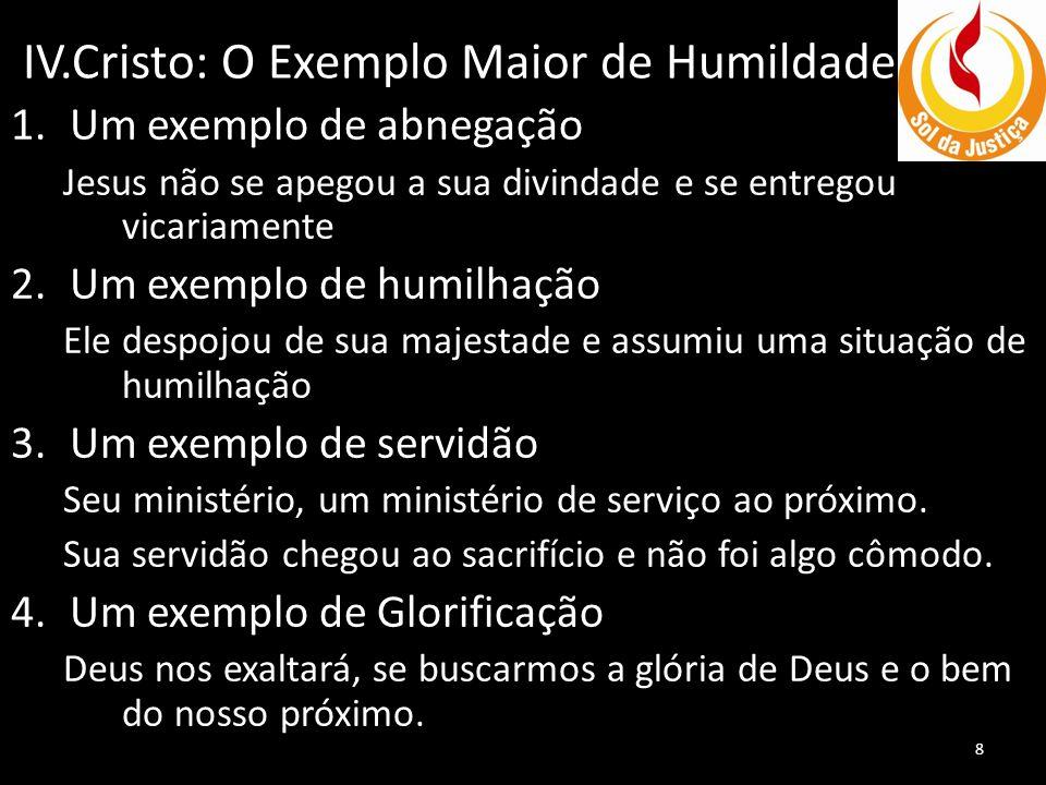 IV.Cristo: O Exemplo Maior de Humildade 1.Um exemplo de abnegação Jesus não se apegou a sua divindade e se entregou vicariamente 2.Um exemplo de humil