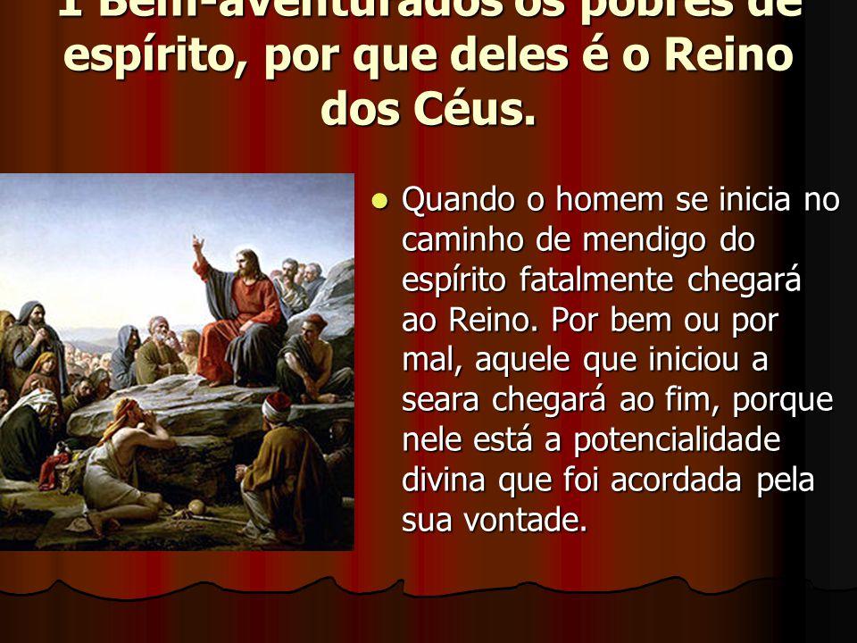 1 Bem-aventurados os pobres de espírito, por que deles é o Reino dos Céus.  Quando o homem se inicia no caminho de mendigo do espírito fatalmente che