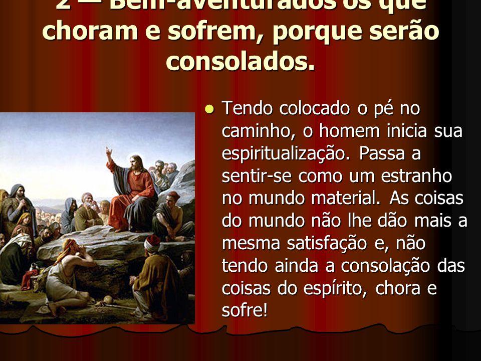 2 — Bem-aventurados os que choram e sofrem, porque serão consolados.  Tendo colocado o pé no caminho, o homem inicia sua espiritualização. Passa a se