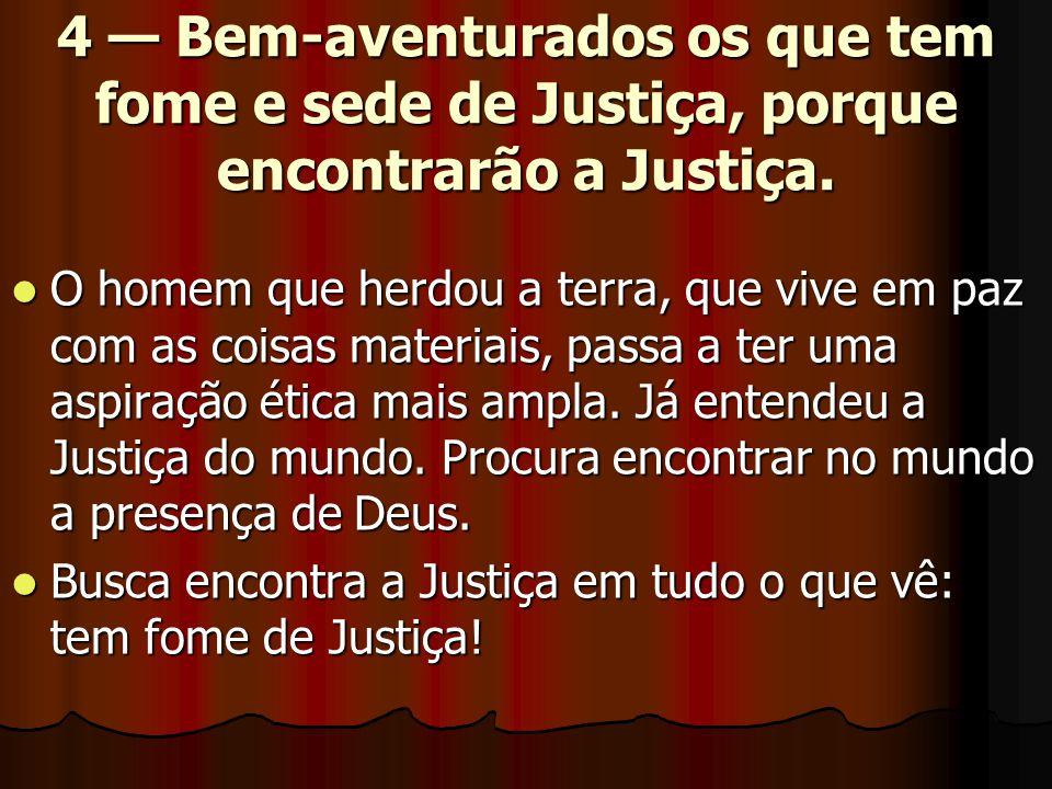 4 — Bem-aventurados os que tem fome e sede de Justiça, porque encontrarão a Justiça.  O homem que herdou a terra, que vive em paz com as coisas mater