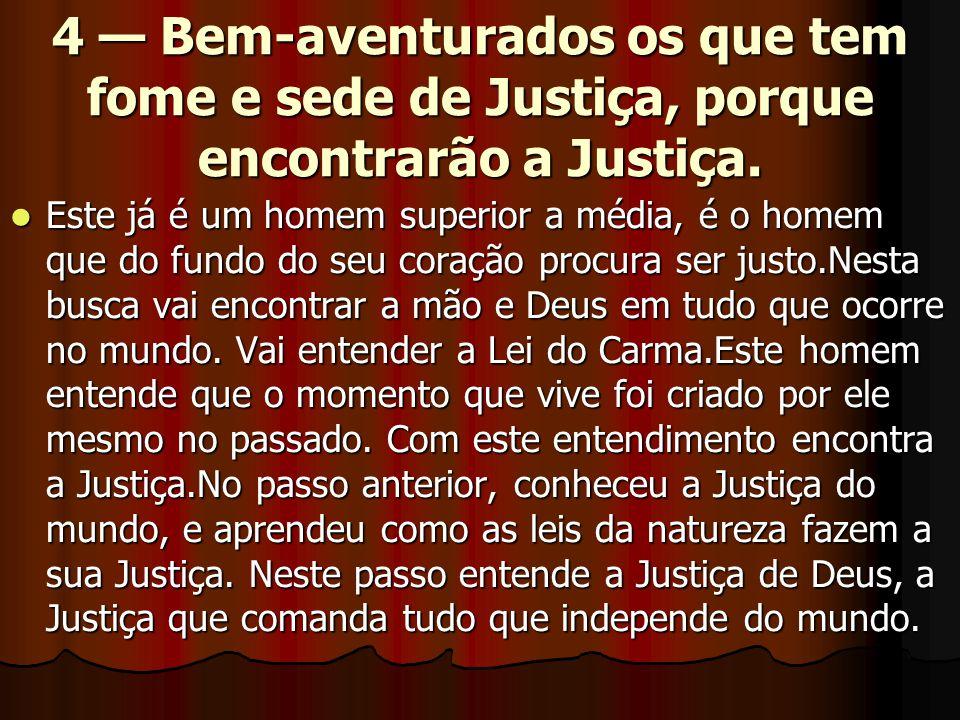 4 — Bem-aventurados os que tem fome e sede de Justiça, porque encontrarão a Justiça.  Este já é um homem superior a média, é o homem que do fundo do