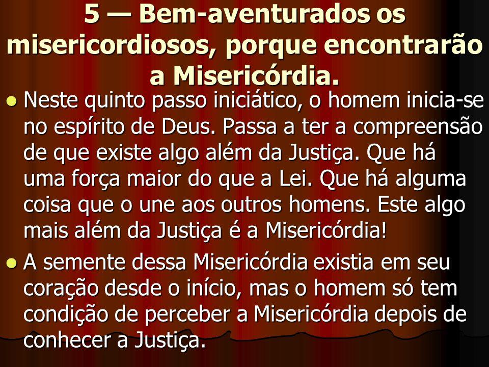 5 — Bem-aventurados os misericordiosos, porque encontrarão a Misericórdia.  Neste quinto passo iniciático, o homem inicia-se no espírito de Deus. Pas