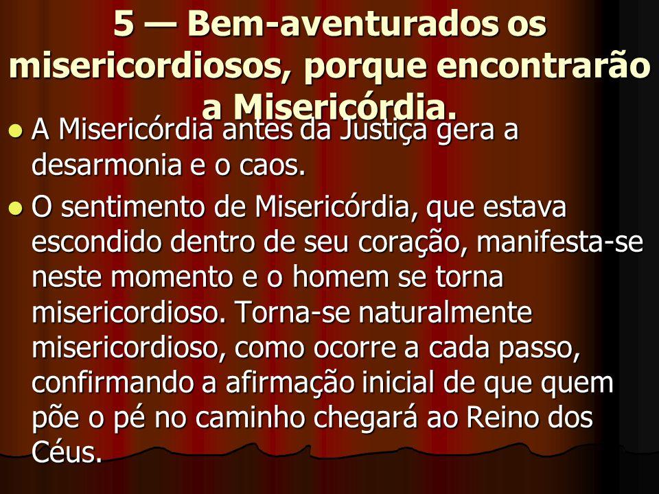5 — Bem-aventurados os misericordiosos, porque encontrarão a Misericórdia.  A Misericórdia antes da Justiça gera a desarmonia e o caos.  O sentiment