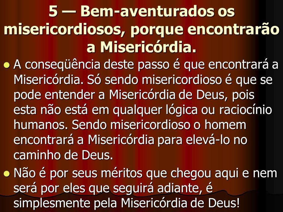 5 — Bem-aventurados os misericordiosos, porque encontrarão a Misericórdia.  A conseqüência deste passo é que encontrará a Misericórdia. Só sendo mise