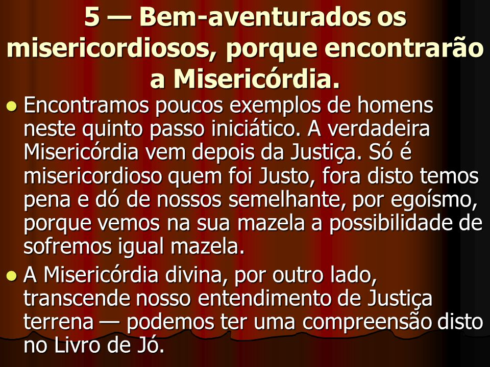 5 — Bem-aventurados os misericordiosos, porque encontrarão a Misericórdia.  Encontramos poucos exemplos de homens neste quinto passo iniciático. A ve