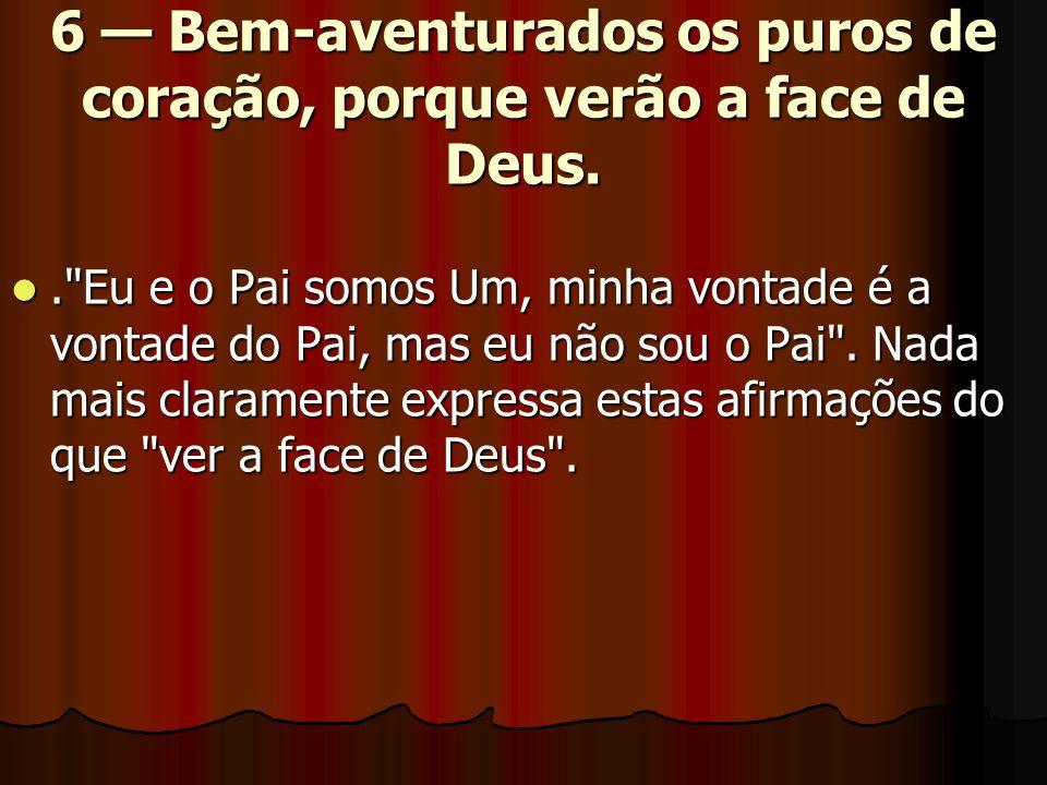 6 — Bem-aventurados os puros de coração, porque verão a face de Deus. .
