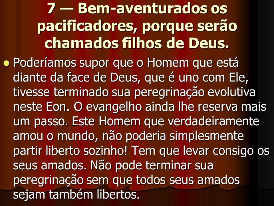 7 — Bem-aventurados os pacificadores, porque serão chamados filhos de Deus.  Poderíamos supor que o Homem que está diante da face de Deus, que é uno