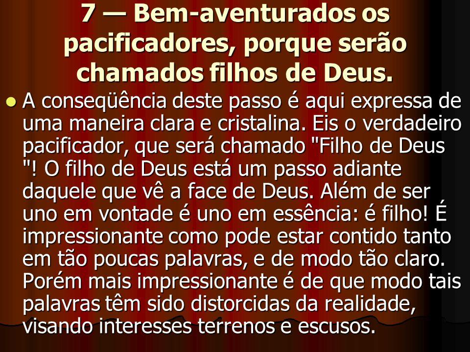 7 — Bem-aventurados os pacificadores, porque serão chamados filhos de Deus.  A conseqüência deste passo é aqui expressa de uma maneira clara e crista