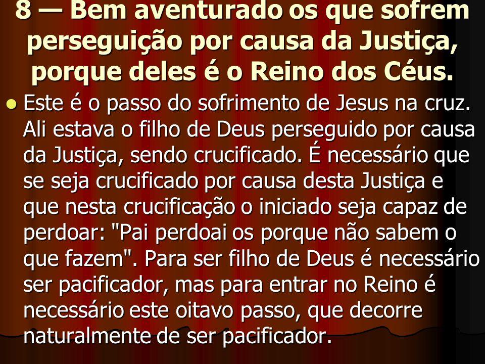 8 — Bem aventurado os que sofrem perseguição por causa da Justiça, porque deles é o Reino dos Céus.  Este é o passo do sofrimento de Jesus na cruz. A