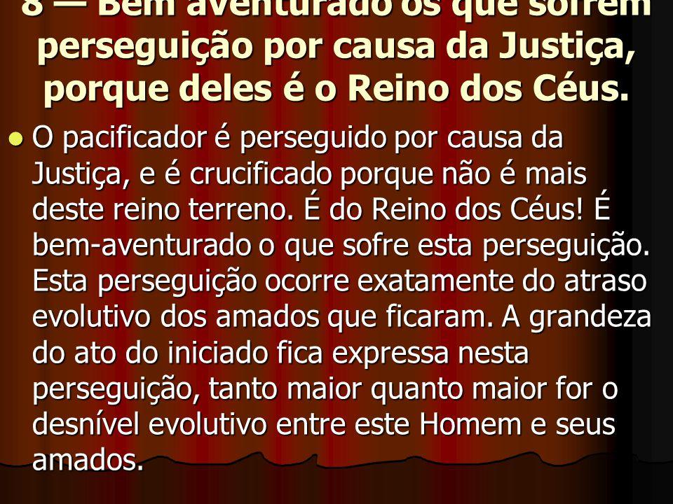8 — Bem aventurado os que sofrem perseguição por causa da Justiça, porque deles é o Reino dos Céus.  O pacificador é perseguido por causa da Justiça,
