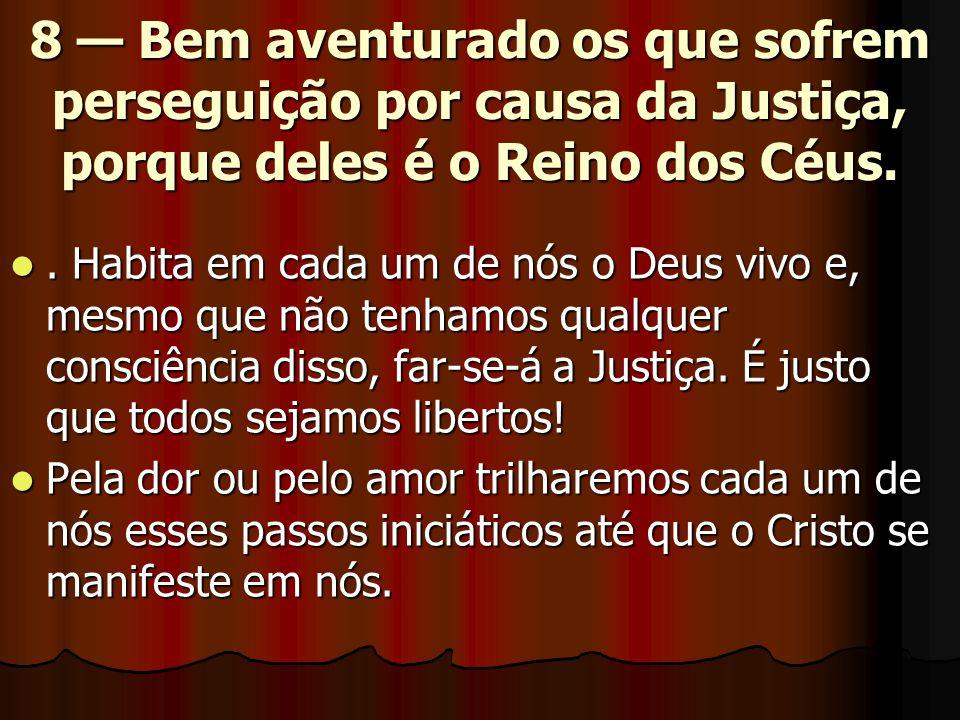 8 — Bem aventurado os que sofrem perseguição por causa da Justiça, porque deles é o Reino dos Céus. . Habita em cada um de nós o Deus vivo e, mesmo q