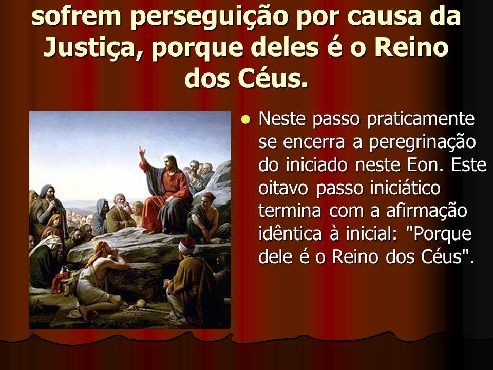 8 — Bem aventurado os que sofrem perseguição por causa da Justiça, porque deles é o Reino dos Céus.  Neste passo praticamente se encerra a peregrinaç