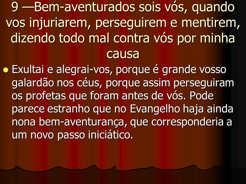 9 —Bem-aventurados sois vós, quando vos injuriarem, perseguirem e mentirem, dizendo todo mal contra vós por minha causa  Exultai e alegrai-vos, porqu