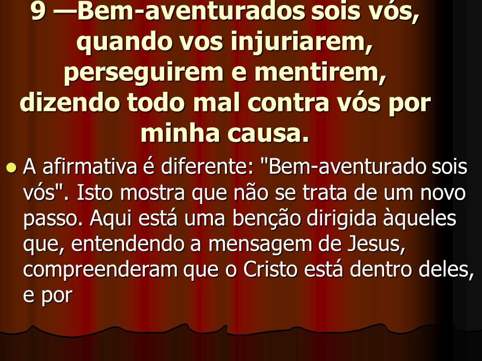 9 —Bem-aventurados sois vós, quando vos injuriarem, perseguirem e mentirem, dizendo todo mal contra vós por minha causa.  A afirmativa é diferente: