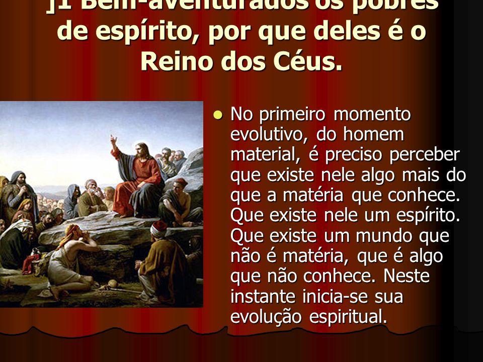 ]1 Bem-aventurados os pobres de espírito, por que deles é o Reino dos Céus.  No primeiro momento evolutivo, do homem material, é preciso perceber que