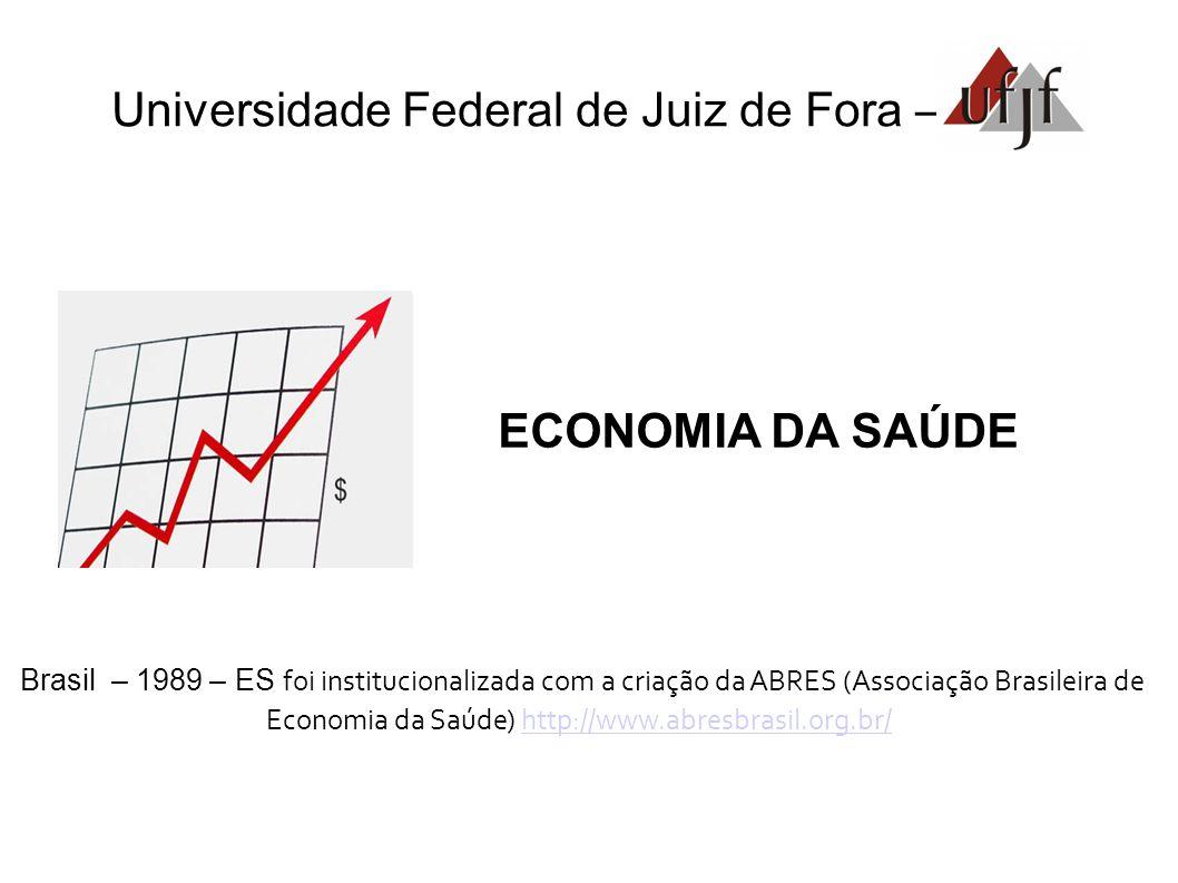 Universidade Federal de Juiz de Fora – ECONOMIA DA SAÚDE Brasil – 1989 – ES foi institucionalizada com a criação da ABRES (Associação Brasileira de Economia da Saúde) http://www.abresbrasil.org.br/http://www.abresbrasil.org.br/