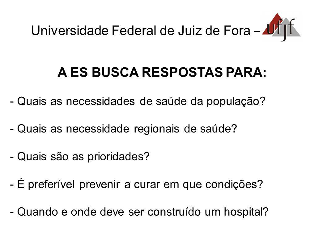 Universidade Federal de Juiz de Fora – A ES BUSCA RESPOSTAS PARA: - Quais as necessidades de saúde da população.