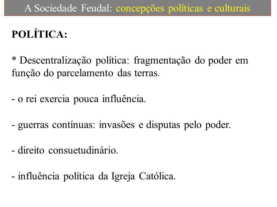 A Sociedade Feudal: concepções políticas e culturais POLÍTICA: * Descentralização política: fragmentação do poder em função do parcelamento das terras.