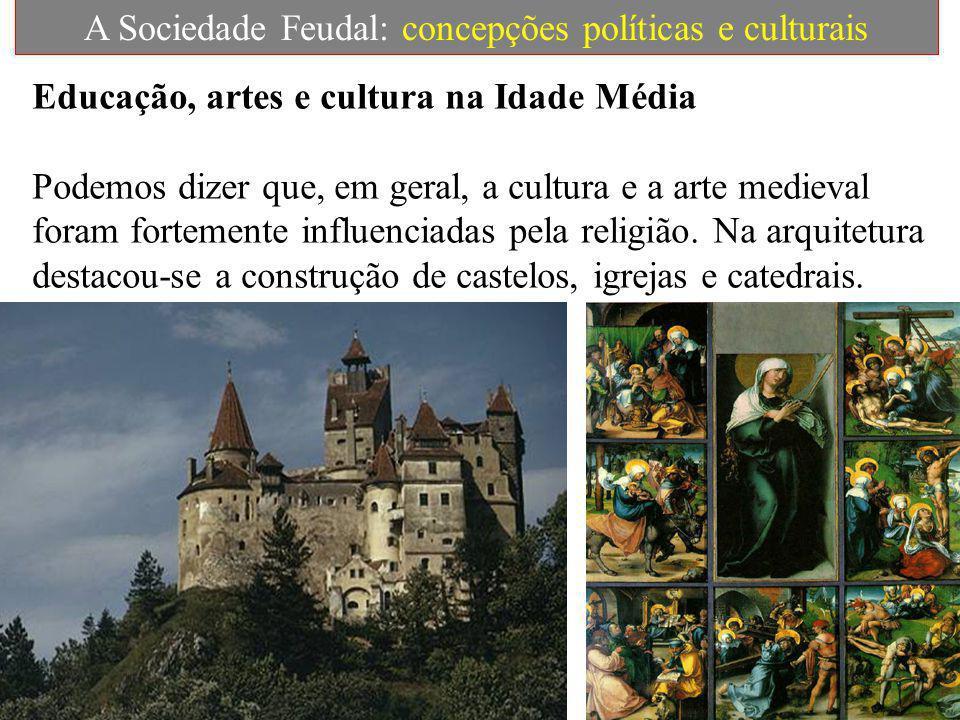 A Sociedade Feudal: concepções políticas e culturais Educação, artes e cultura na Idade Média Podemos dizer que, em geral, a cultura e a arte medieval foram fortemente influenciadas pela religião.