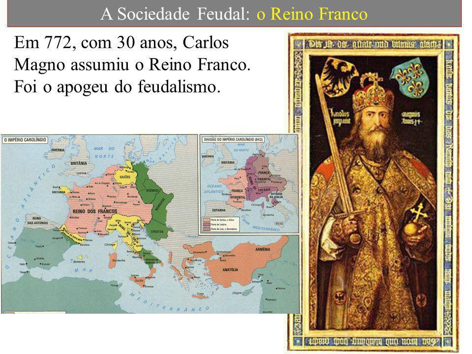 A Sociedade Feudal: o Reino Franco Em 772, com 30 anos, Carlos Magno assumiu o Reino Franco.