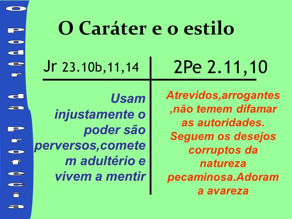 O Caráter e o estilo Usam injustamente o poder são perversos,comete m adultério e vivem a mentir Jr 23.10b,11,14 2Pe 2.11,10 Atrevidos,arrogantes,não temem difamar as autoridades.