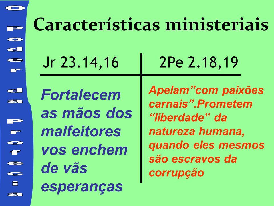 Características ministeriais Fortalecem as mãos dos malfeitores vos enchem de vãs esperanças Jr 23.14,162Pe 2.18,19 Apelam com paixões carnais .Prometem liberdade da natureza humana, quando eles mesmos são escravos da corrupção