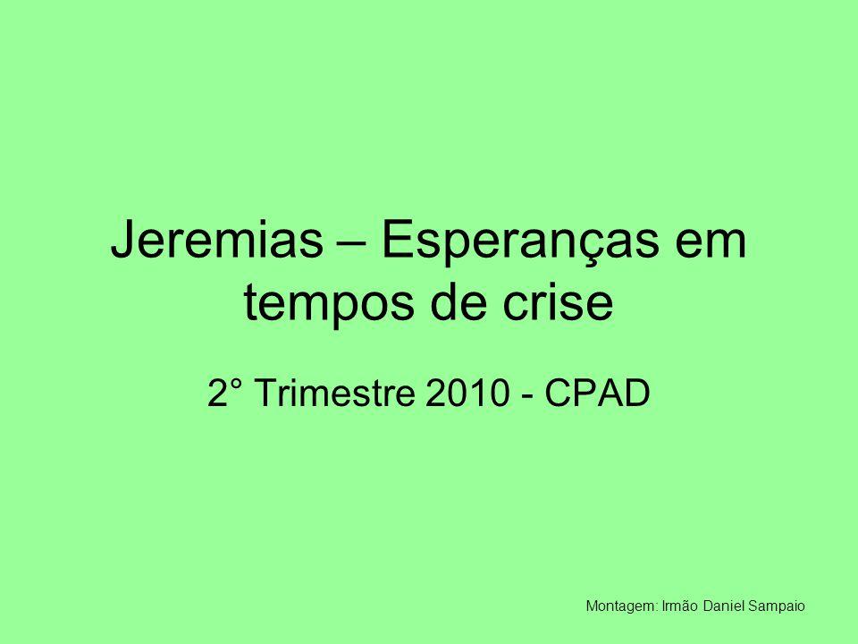 Jeremias – Esperanças em tempos de crise 2° Trimestre 2010 - CPAD Montagem: Irmão Daniel Sampaio