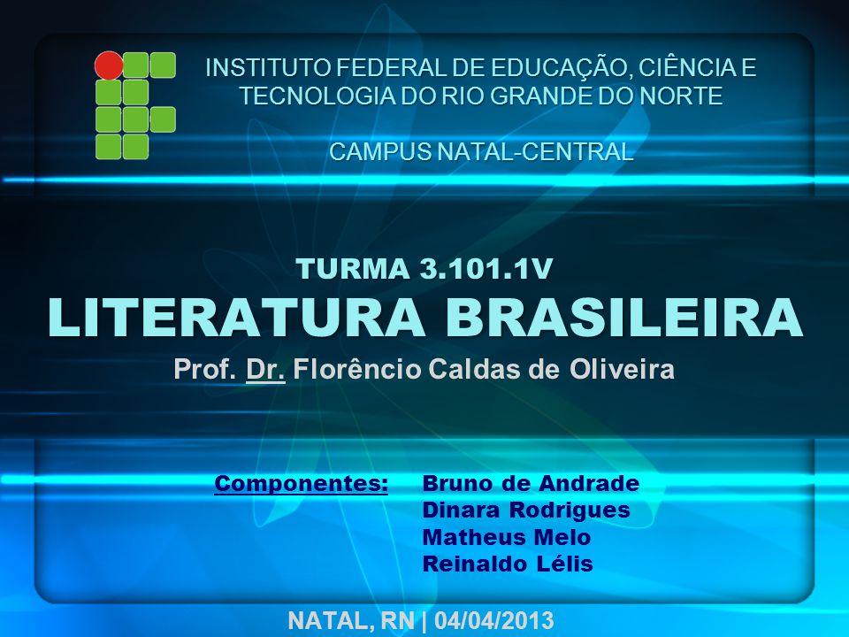 TURMA 3.101.1V LITERATURA BRASILEIRA Prof. Dr. Florêncio Caldas de Oliveira INSTITUTO FEDERAL DE EDUCAÇÃO, CIÊNCIA E TECNOLOGIA DO RIO GRANDE DO NORTE