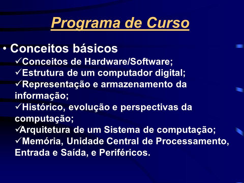 Programa de Curso • Conceitos básicos  Conceitos de Hardware/Software;  Estrutura de um computador digital;  Representação e armazenamento da informação;  Histórico, evolução e perspectivas da computação;  Arquitetura de um Sistema de computação;  Memória, Unidade Central de Processamento, Entrada e Saída, e Periféricos.