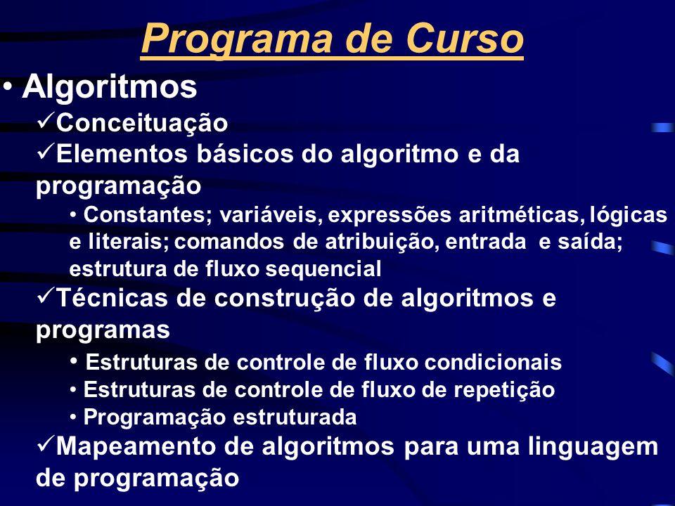 Programa de Curso • Algoritmos  Conceituação  Elementos básicos do algoritmo e da programação • Constantes; variáveis, expressões aritméticas, lógicas e literais; comandos de atribuição, entrada e saída; estrutura de fluxo sequencial  Técnicas de construção de algoritmos e programas • Estruturas de controle de fluxo condicionais • Estruturas de controle de fluxo de repetição • Programação estruturada  Mapeamento de algoritmos para uma linguagem de programação