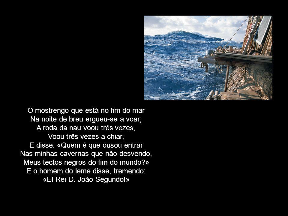 O mostrengo que está no fim do mar Na noite de breu ergueu-se a voar; A roda da nau voou três vezes, Voou três vezes a chiar, E disse: «Quem é que ousou entrar Nas minhas cavernas que não desvendo, Meus tectos negros do fim do mundo?» E o homem do leme disse, tremendo: «El-Rei D.