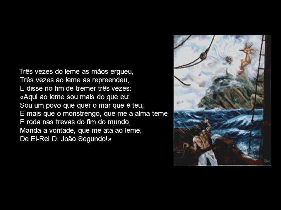 Três vezes do leme as mãos ergueu, Três vezes ao leme as repreendeu, E disse no fim de tremer três vezes: «Aqui ao leme sou mais do que eu: Sou um povo que quer o mar que é teu; E mais que o monstrengo, que me a alma teme E roda nas trevas do fim do mundo, Manda a vontade, que me ata ao leme, De El-Rei D.