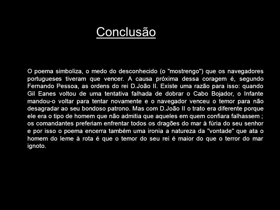 Conclusão O poema simboliza, o medo do desconhecido (o mostrengo ) que os navegadores portugueses tiveram que vencer.