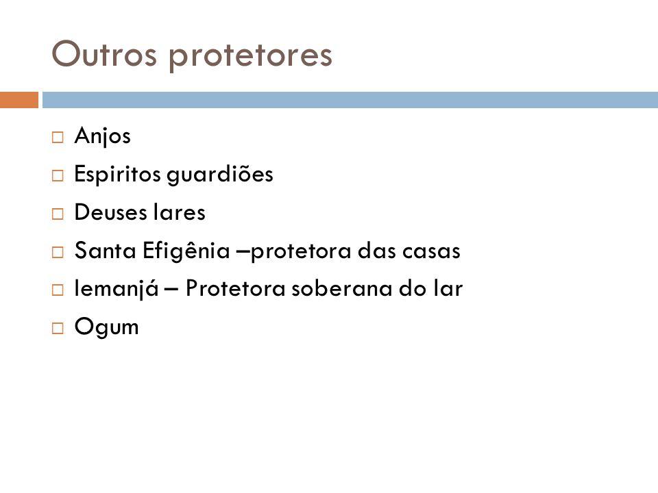 Outros protetores  Anjos  Espiritos guardiões  Deuses lares  Santa Efigênia –protetora das casas  Iemanjá – Protetora soberana do lar  Ogum