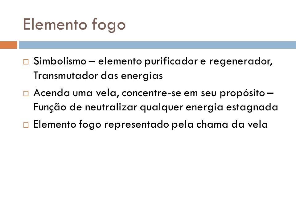 Elemento fogo  Simbolismo – elemento purificador e regenerador, Transmutador das energias  Acenda uma vela, concentre-se em seu propósito – Função d