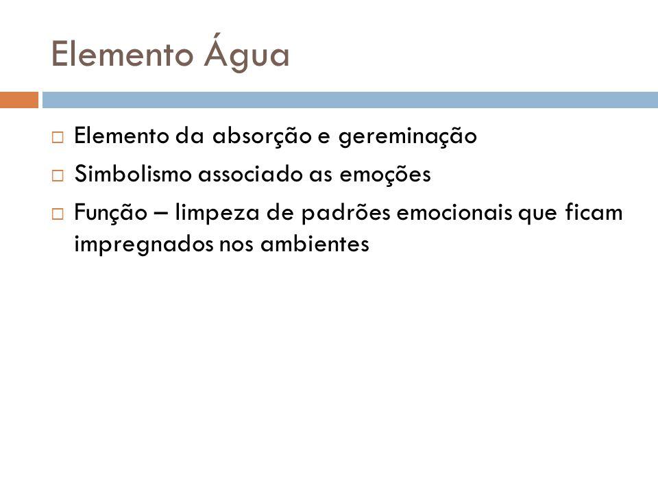 Elemento Água  Elemento da absorção e gereminação  Simbolismo associado as emoções  Função – limpeza de padrões emocionais que ficam impregnados no