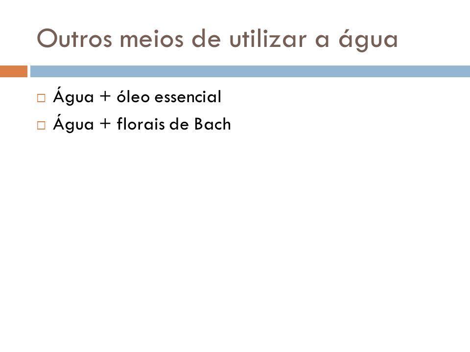 Outros meios de utilizar a água  Água + óleo essencial  Água + florais de Bach