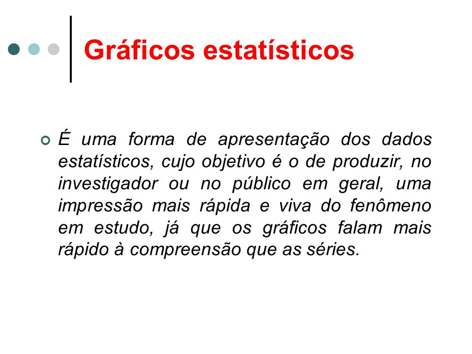 Gráficos estatísticos É uma forma de apresentação dos dados estatísticos, cujo objetivo é o de produzir, no investigador ou no público em geral, uma i