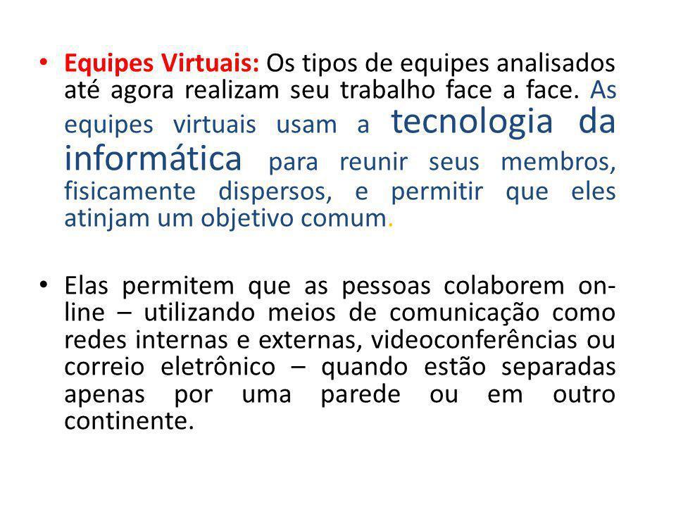 • Equipes Virtuais: Os tipos de equipes analisados até agora realizam seu trabalho face a face. As equipes virtuais usam a tecnologia da informática p