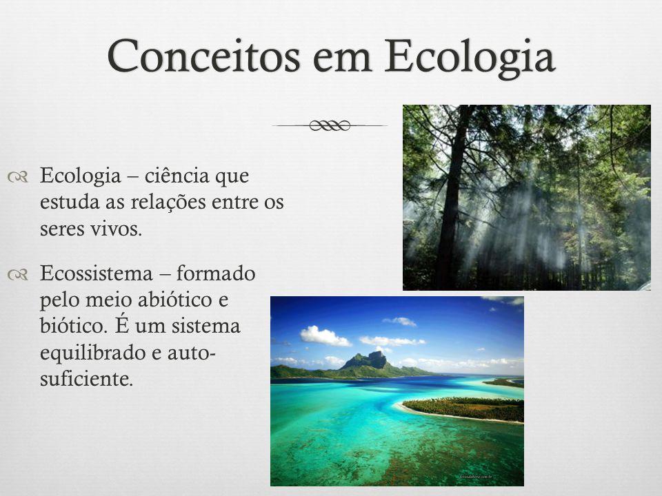 Conceitos em EcologiaConceitos em Ecologia  Ecologia – ciência que estuda as relações entre os seres vivos.  Ecossistema – formado pelo meio abiótic
