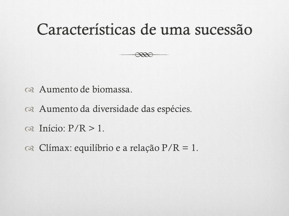Características de uma sucessãoCaracterísticas de uma sucessão  Aumento de biomassa.  Aumento da diversidade das espécies.  Início: P/R > 1.  Clím