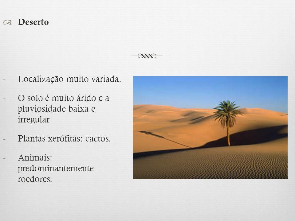  Deserto -Localização muito variada. -O solo é muito árido e a pluviosidade baixa e irregular -Plantas xerófitas: cactos. -Animais: predominantemente