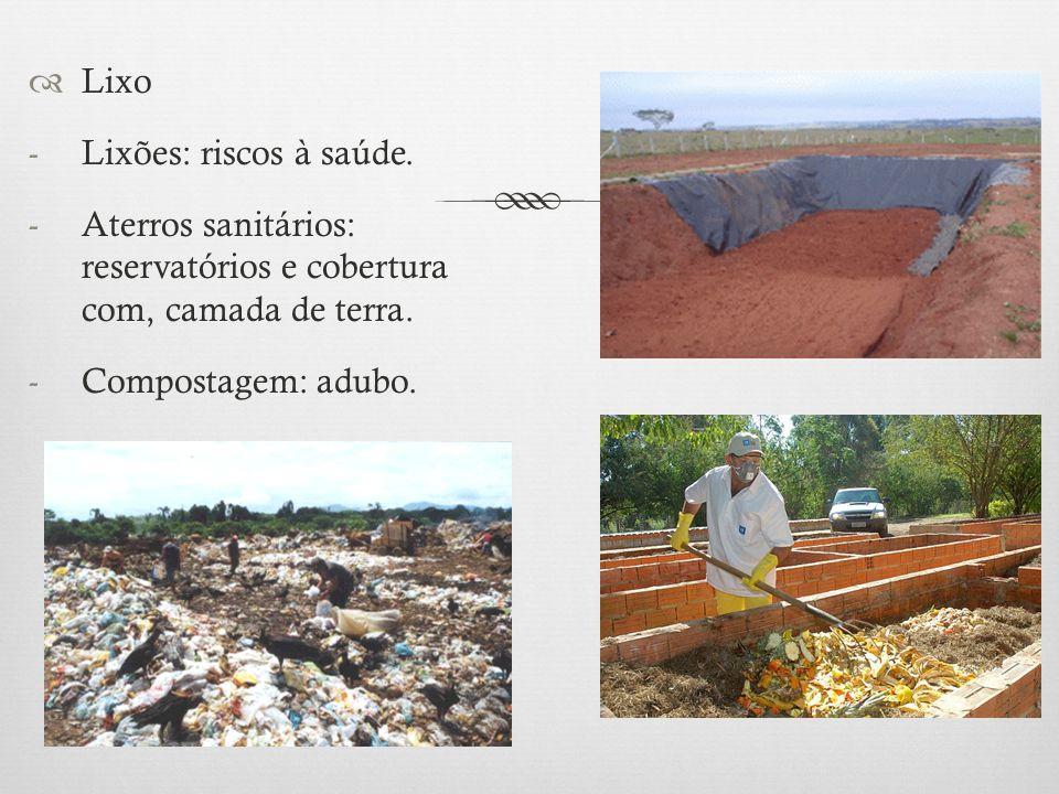  Lixo -Lixões: riscos à saúde. -Aterros sanitários: reservatórios e cobertura com, camada de terra. -Compostagem: adubo.