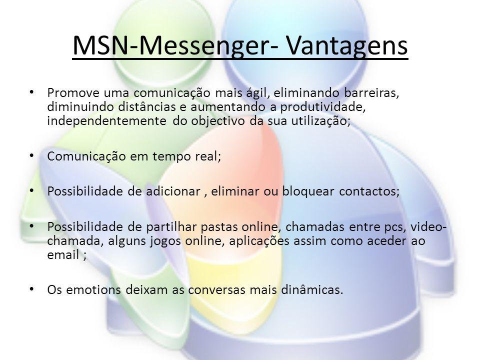 MSN-Messenger- Vantagens • Promove uma comunicação mais ágil, eliminando barreiras, diminuindo distâncias e aumentando a produtividade, independentemente do objectivo da sua utilização; • Comunicação em tempo real; • Possibilidade de adicionar, eliminar ou bloquear contactos; • Possibilidade de partilhar pastas online, chamadas entre pcs, video- chamada, alguns jogos online, aplicações assim como aceder ao email ; • Os emotions deixam as conversas mais dinâmicas.