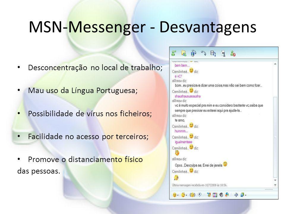 MSN-Messenger - Desvantagens • Desconcentração no local de trabalho; • Mau uso da Língua Portuguesa; • Possibilidade de vírus nos ficheiros; • Facilidade no acesso por terceiros; • Promove o distanciamento físico das pessoas.