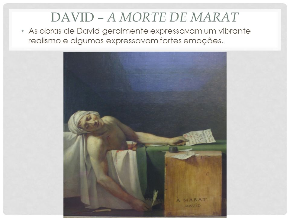 DAVID – A MORTE DE MARAT • As obras de David geralmente expressavam um vibrante realismo e algumas expressavam fortes emoções.