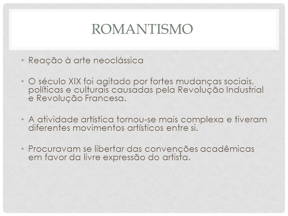 ROMANTISMO • Reação à arte neoclássica • O século XIX foi agitado por fortes mudanças sociais, políticas e culturais causadas pela Revolução Industria