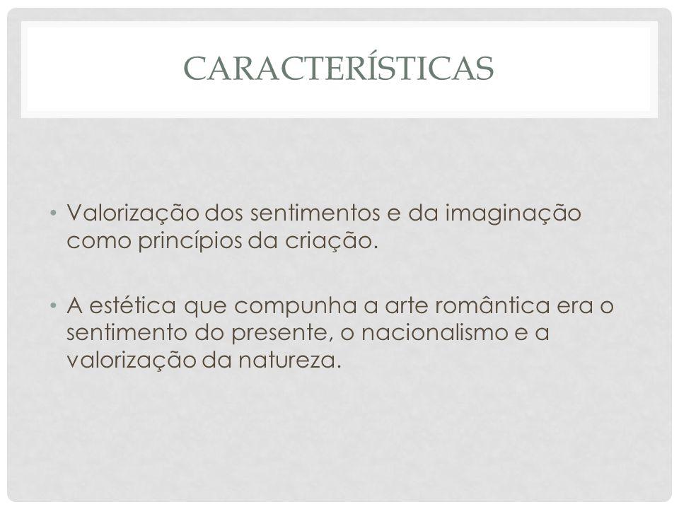 CARACTERÍSTICAS • Valorização dos sentimentos e da imaginação como princípios da criação. • A estética que compunha a arte romântica era o sentimento