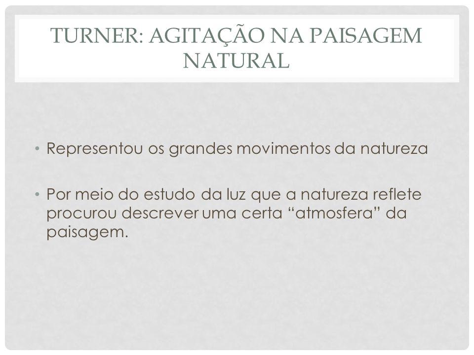 TURNER: AGITAÇÃO NA PAISAGEM NATURAL • Representou os grandes movimentos da natureza • Por meio do estudo da luz que a natureza reflete procurou descr