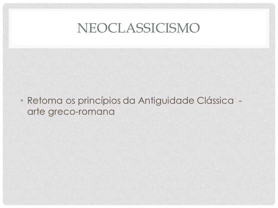 NEOCLASSICISMO • Retoma os princípios da Antiguidade Clássica - arte greco-romana